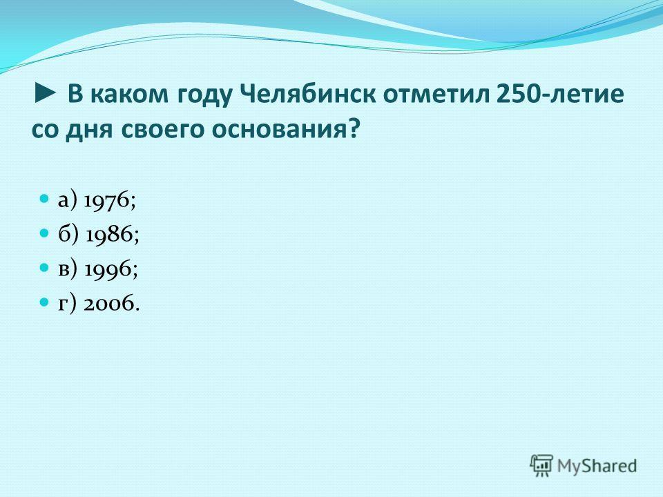 В каком году Челябинск отметил 250-летие со дня своего основания? а) 1976; б) 1986; в) 1996; г) 2006.