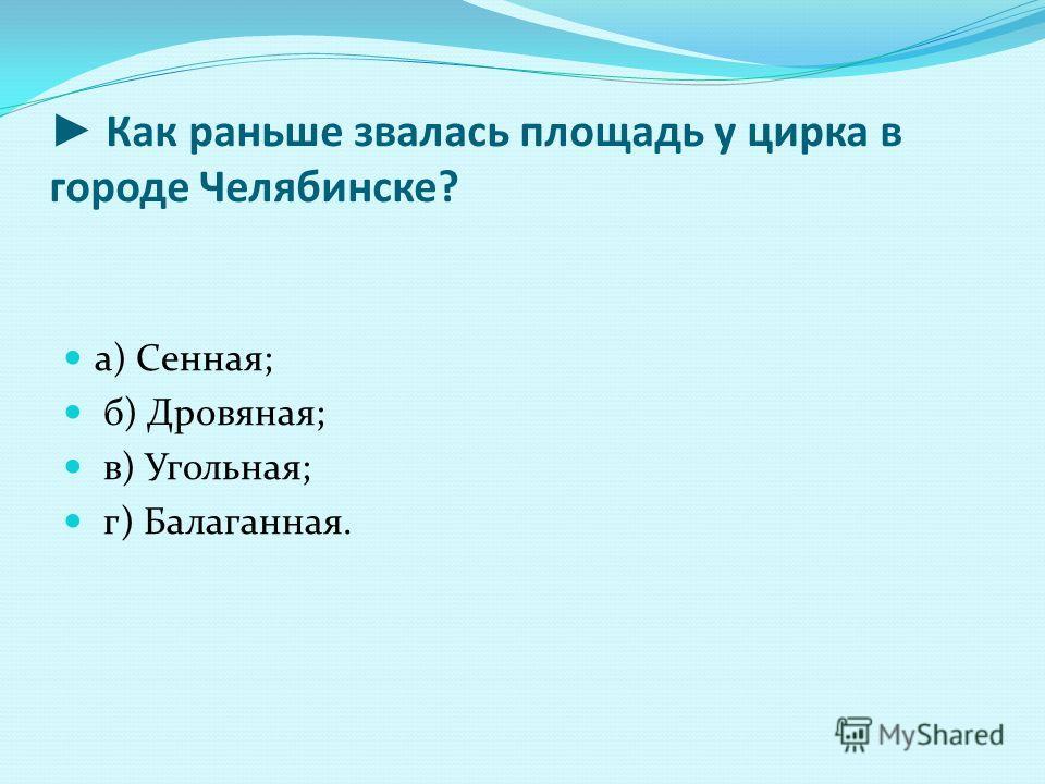 Как раньше звалась площадь у цирка в городе Челябинске? а) Сенная; б) Дровяная; в) Угольная; г) Балаганная.