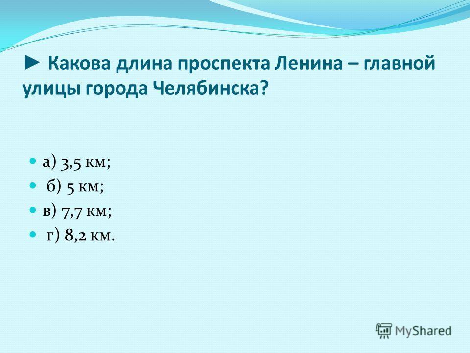 Какова длина проспекта Ленина – главной улицы города Челябинска? а) 3,5 км; б) 5 км; в) 7,7 км; г) 8,2 км.
