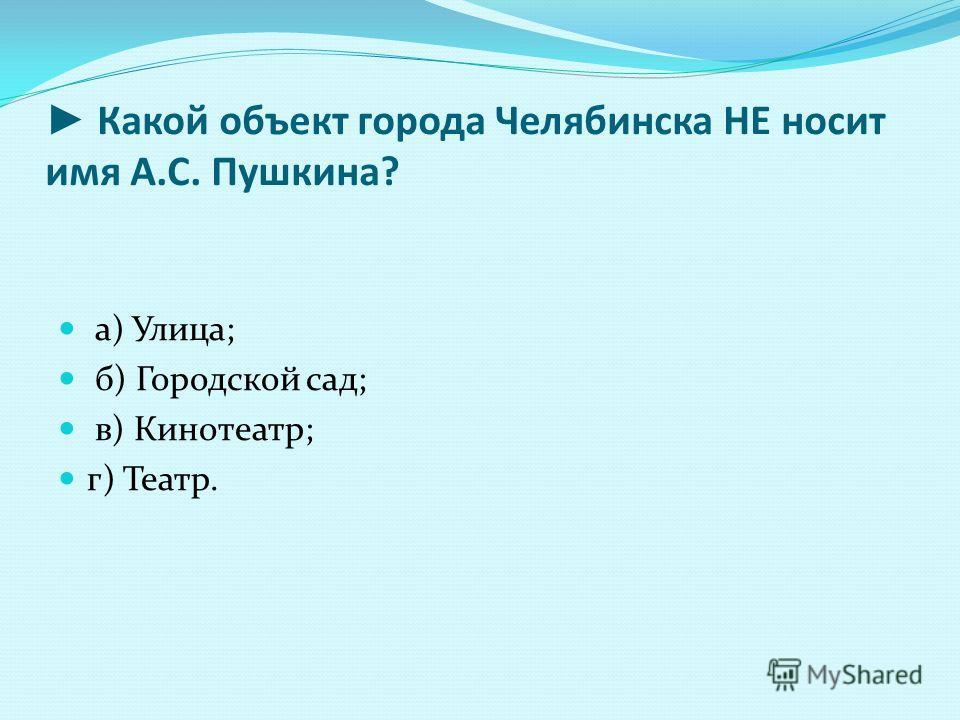 Какой объект города Челябинска НЕ носит имя А.С. Пушкина? а) Улица; б) Городской сад; в) Кинотеатр; г) Театр.