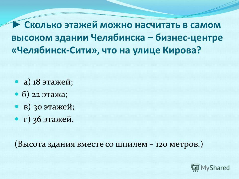 Сколько этажей можно насчитать в самом высоком здании Челябинска – бизнес-центре «Челябинск-Сити», что на улице Кирова? а) 18 этажей; б) 22 этажа; в) 30 этажей; г) 36 этажей. (Высота здания вместе со шпилем – 120 метров.)