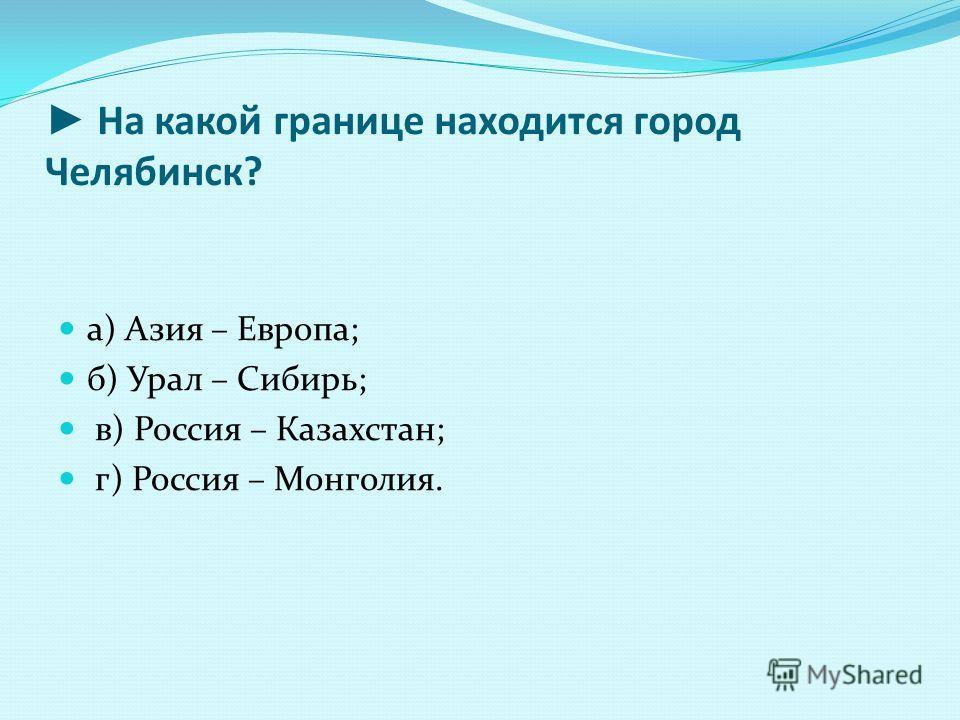 На какой границе находится город Челябинск? а) Азия – Европа; б) Урал – Сибирь; в) Россия – Казахстан; г) Россия – Монголия.