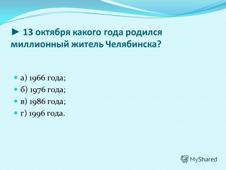 13 октября какого года родился миллионный житель Челябинска? а) 1966 года; б) 1976 года; в) 1986 года; г) 1996 года.
