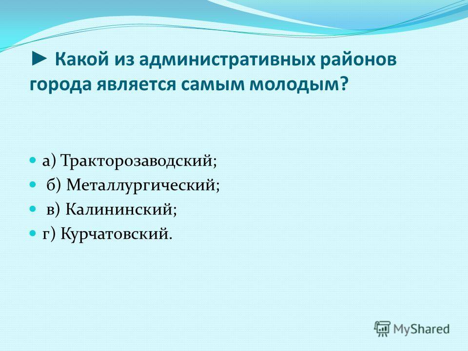 Какой из административных районов города является самым молодым? а) Тракторозаводский; б) Металлургический; в) Калининский; г) Курчатовский.