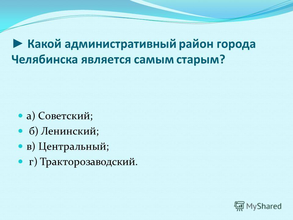 Какой административный район города Челябинска является самым старым? а) Советский; б) Ленинский; в) Центральный; г) Тракторозаводский.