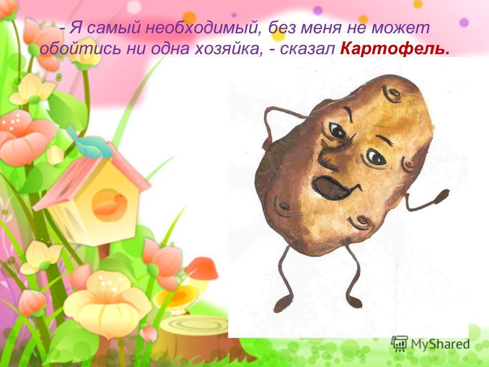- Я самый необходимый, без меня не может обойтись ни одна хозяйка, - сказал Картофель.