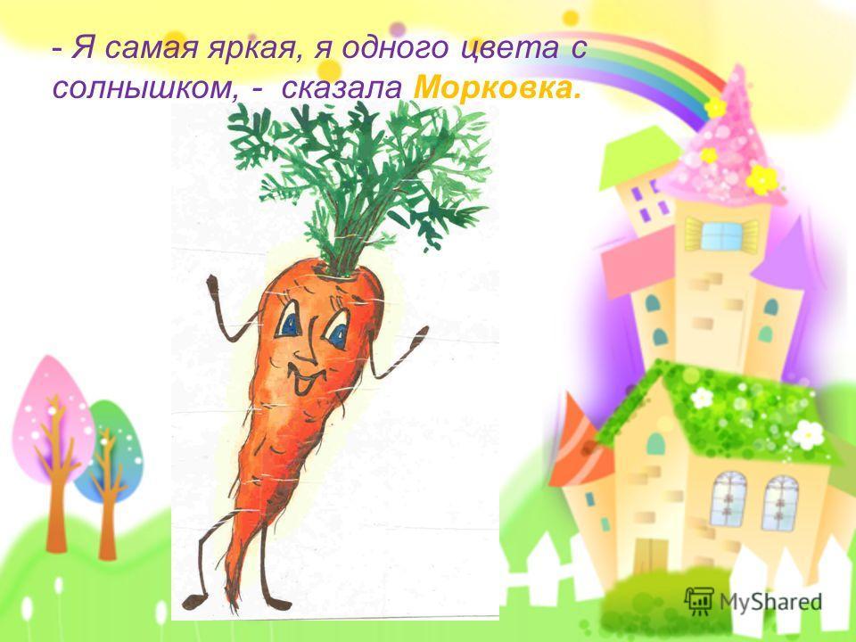 - Я самая яркая, я одного цвета с солнышком, - сказала Морковка.