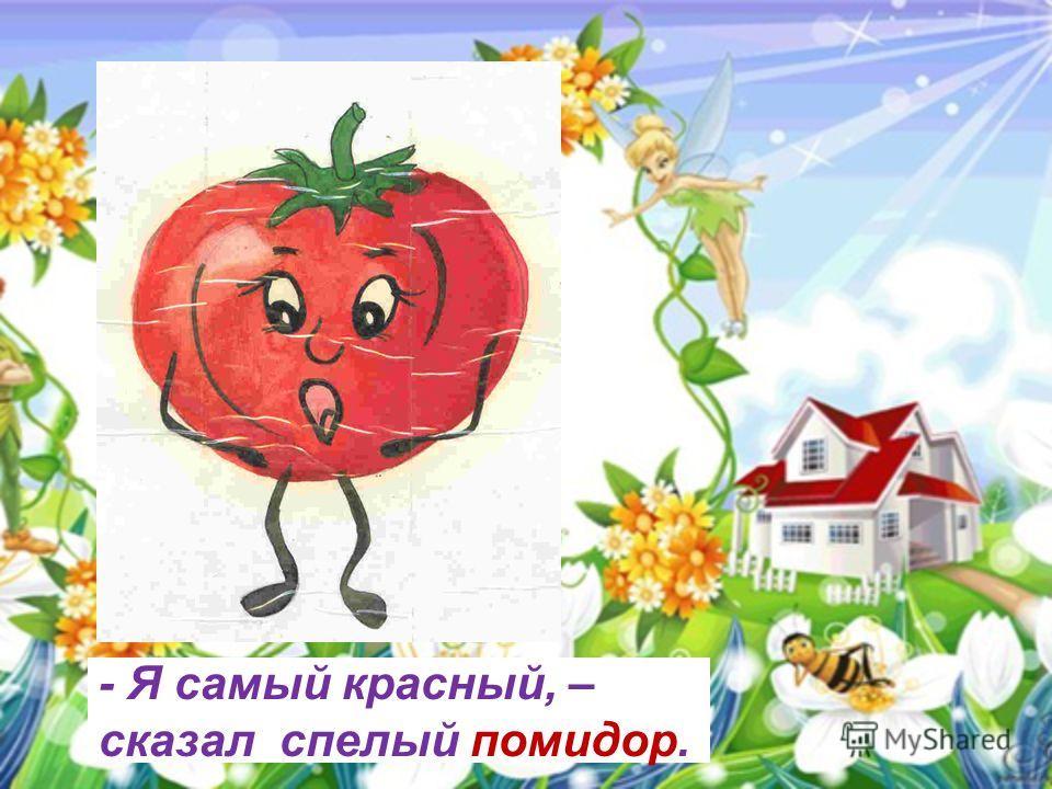 - Я самый красный, – сказал спелый помидор.