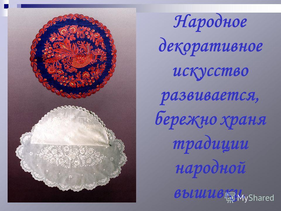 Народное декоративное искусство развивается, бережно храня традиции народной вышивки.