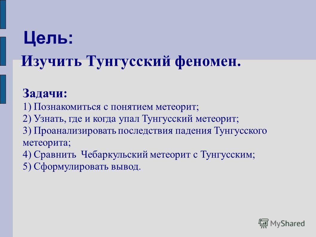 Цель: Изучить Тунгусский феномен. Задачи: 1) Познакомиться с понятием метеорит; 2) Узнать, где и когда упал Тунгусский метеорит; 3) Проанализировать последствия падения Тунгусского метеорита; 4) Сравнить Чебаркульский метеорит с Тунгусским; 5) Сформу