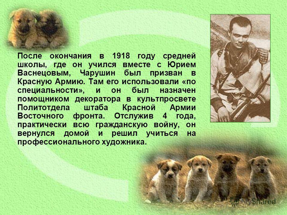 После окончания в 1918 году средней школы, где он учился вместе с Юрием Васнецовым, Чарушин был призван в Красную Армию. Там его использовали «по специальности», и он был назначен помощником декоратора в культпросвете Политотдела штаба Красной Армии