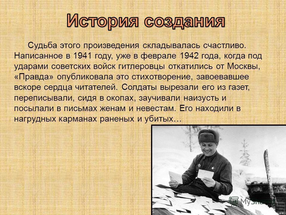 Судьба этого произведения складывалась счастливо. Написанное в 1941 году, уже в феврале 1942 года, когда под ударами советских войск гитлеровцы откатились от Москвы, «Правда» опубликовала это стихотворение, завоевавшее вскоре сердца читателей. Солдат