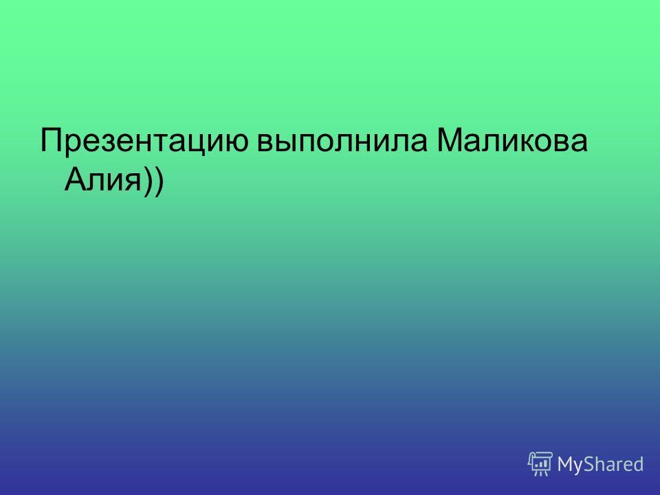 Презентацию выполнила Маликова Алия))