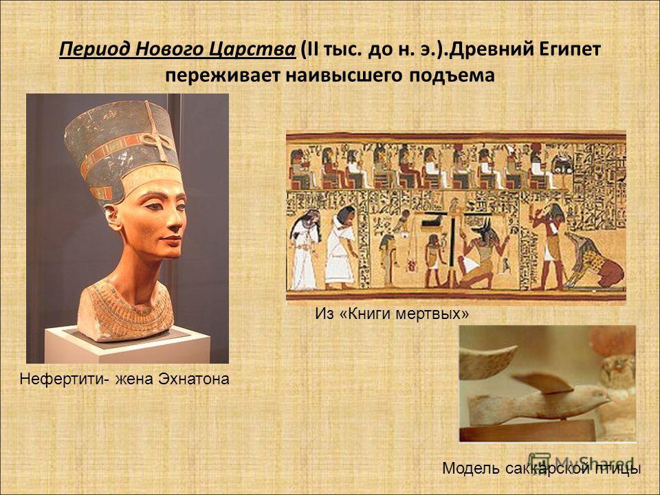 Период Нового Царства (II тыс. до н. э.).Древний Египет переживает наивысшего подъема Нефертити- жена Эхнатона Из «Книги мертвых» Модель саккарской птицы