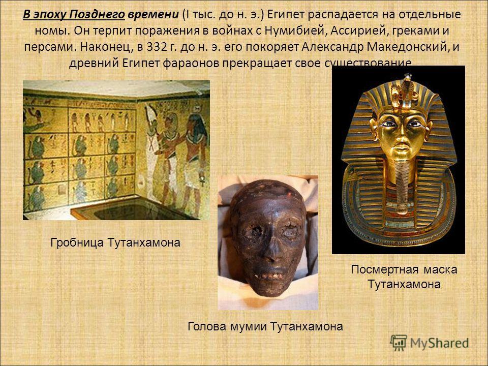 В эпоху Позднего времени (I тыс. до н. э.) Египет распадается на отдельные номы. Он терпит поражения в войнах с Нумибией, Ассирией, греками и персами. Наконец, в 332 г. до н. э. его покоряет Александр Македонский, и древний Египет фараонов прекращает