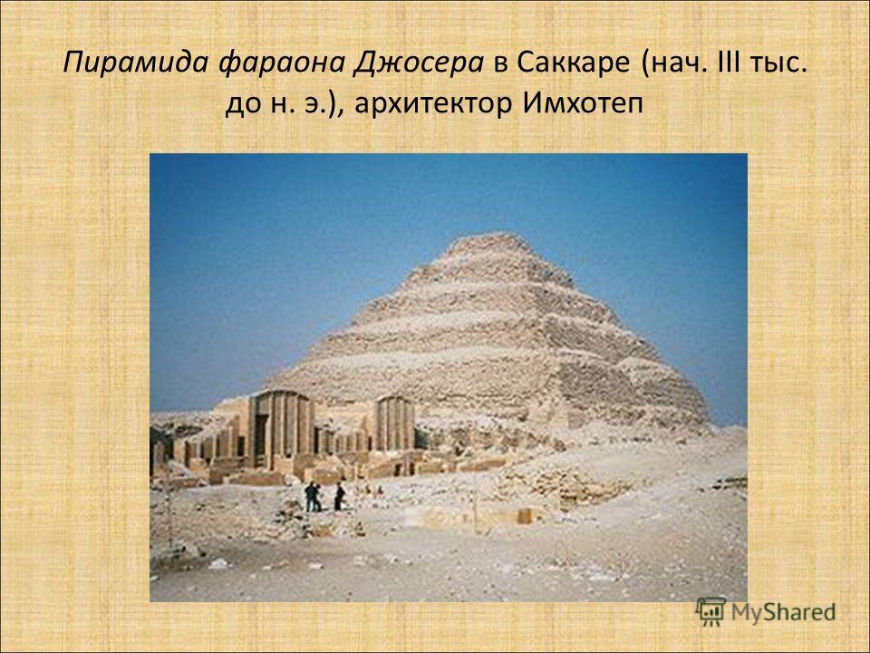 Пирамида фараона Джосера в Саккаре (нач. III тыс. до н. э.), архитектор Имхотеп