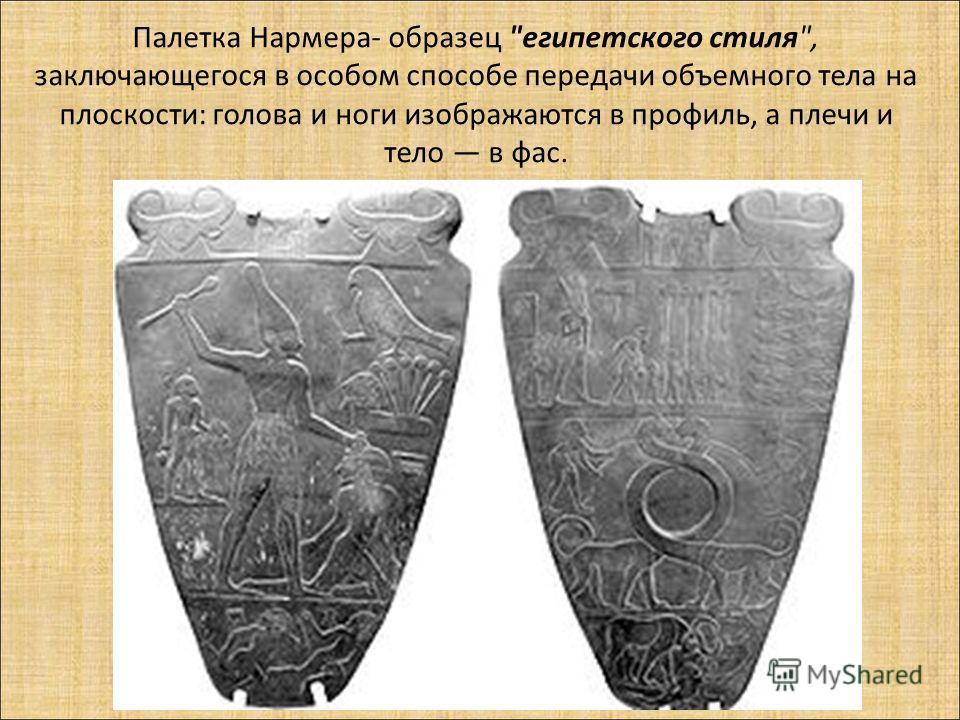 Палетка Нармера- образец египетского стиля, заключающегося в особом способе передачи объемного тела на плоскости: голова и ноги изображаются в профиль, а плечи и тело в фас.