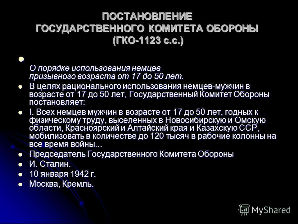ПОСТАНОВЛЕНИЕ ГОСУДАРСТВЕННОГО КОМИТЕТА ОБОРОНЫ (ГКО-1123 с.с.) ПОСТАНОВЛЕНИЕ ГОСУДАРСТВЕННОГО КОМИТЕТА ОБОРОНЫ (ГКО-1123 с.с.) О порядке использования немцев призывного возраста от 17 до 50 лет. О порядке использования немцев призывного возраста от