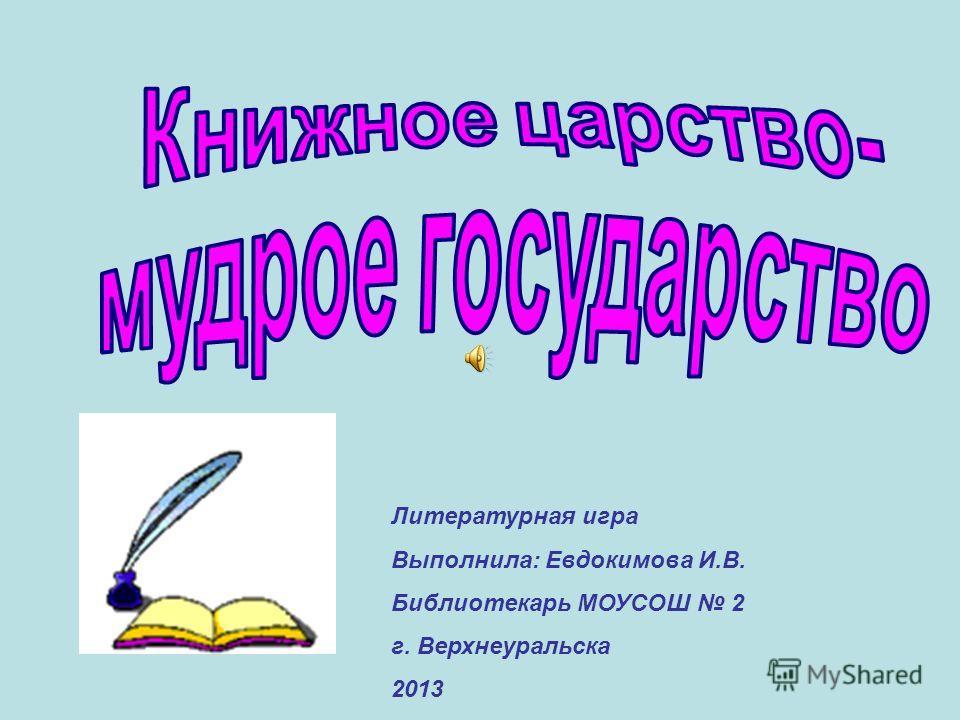 Литературная игра Выполнила: Евдокимова И.В. Библиотекарь МОУСОШ 2 г. Верхнеуральска 2013