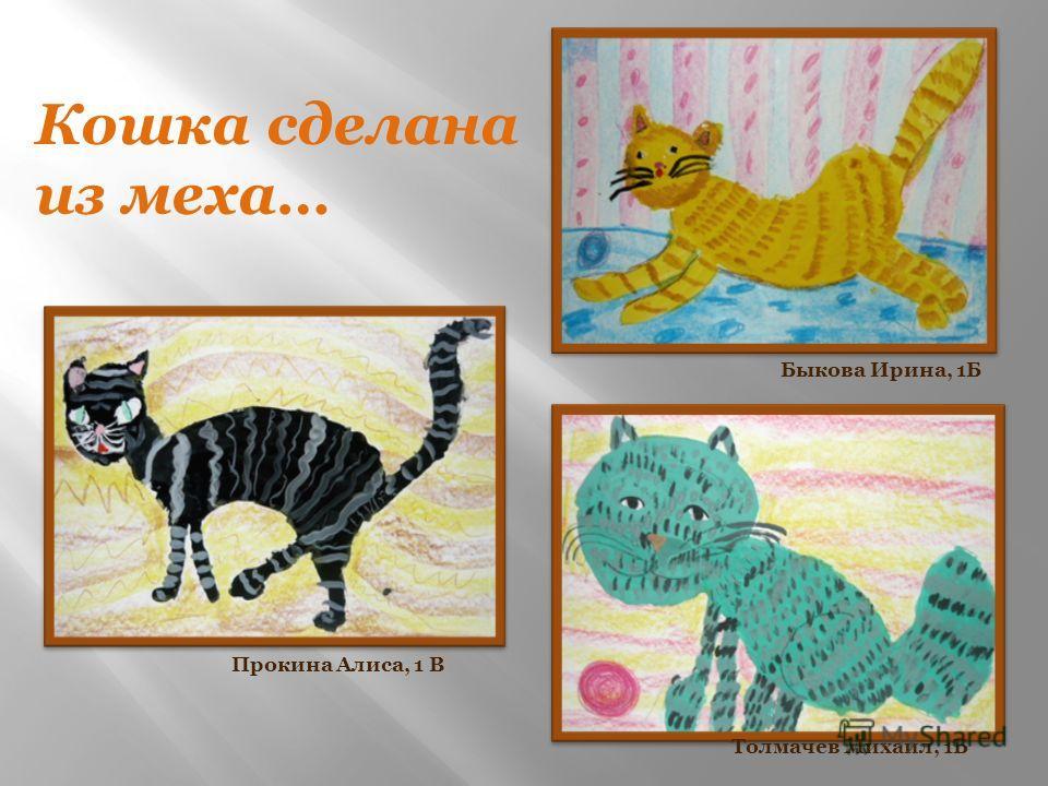 Кошка сделана из меха… Прокина Алиса, 1 В Толмачев Михаил, 1Б Быкова Ирина, 1Б