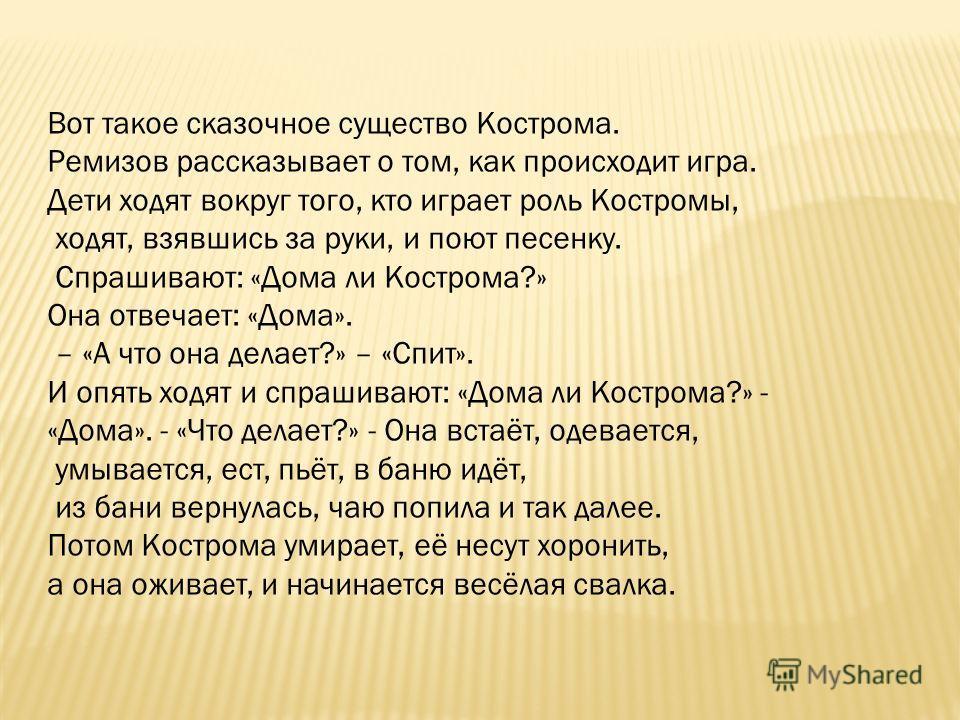 Вот такое сказочное существо Кострома. Ремизов рассказывает о том, как происходит игра. Дети ходят вокруг того, кто играет роль Костромы, ходят, взявшись за руки, и поют песенку. Спрашивают: «Дома ли Кострома?» Она отвечает: «Дома». – «А что она дела