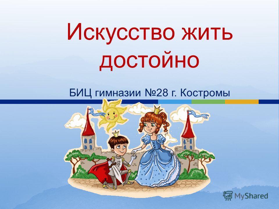 Искусство жить достойно БИЦ гимназии 28 г. Костромы