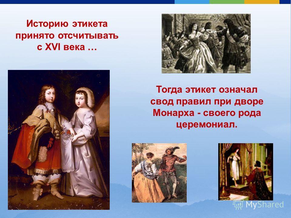 Историю этикета принято отсчитывать с XVI века … Тогда этикет означал свод правил при дворе Монарха - своего рода церемониал.