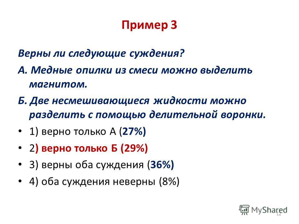 Пример 3 Верны ли следующие суждения? А. Медные опилки из смеси можно выделить магнитом. Б. Две несмешивающиеся жидкости можно разделить с помощью делительной воронки. 1) верно только А (27%) 2) верно только Б (29%) 3) верны оба суждения (36%) 4) оба
