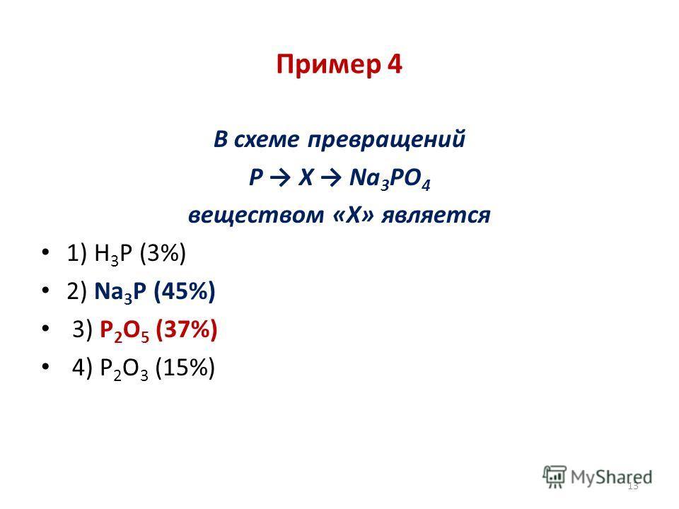 Пример 4 В схеме превращений P X Na 3 PO 4 веществом «Х» является 1) H 3 P (3%) 2) Na 3 P (45%) 3) P 2 O 5 (37%) 4) P 2 O 3 (15%) 13