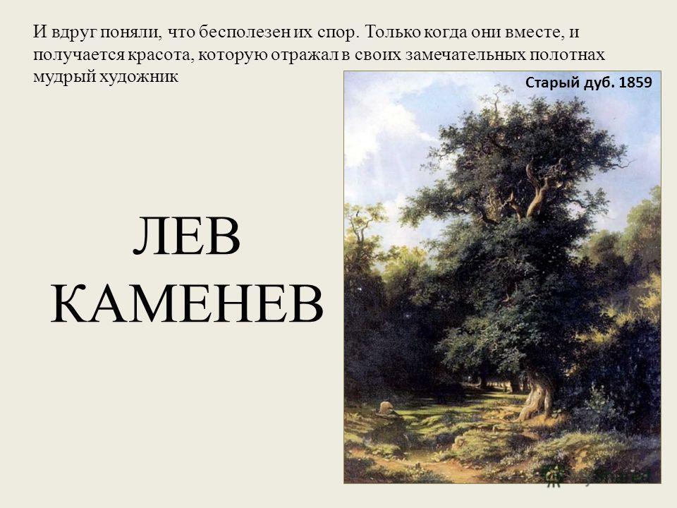 Старый дуб. 1859 И вдруг поняли, что бесполезен их спор. Только когда они вместе, и получается красота, которую отражал в своих замечательных полотнах мудрый художник ЛЕВ КАМЕНЕВ