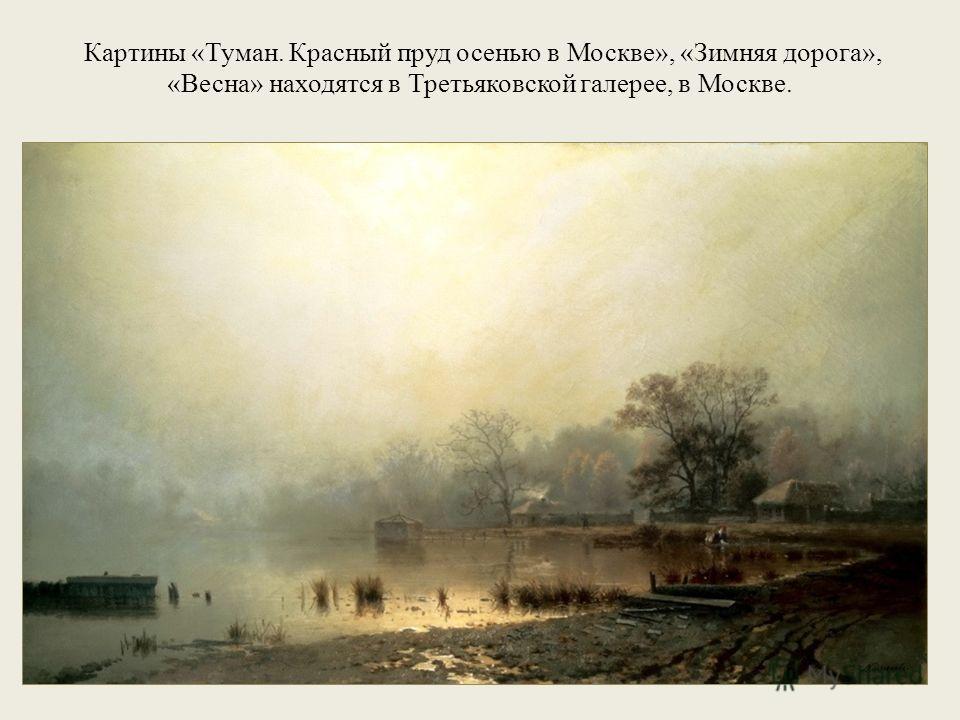 Картины «Туман. Красный пруд осенью в Москве», «Зимняя дорога», «Весна» находятся в Третьяковской галерее, в Москве.