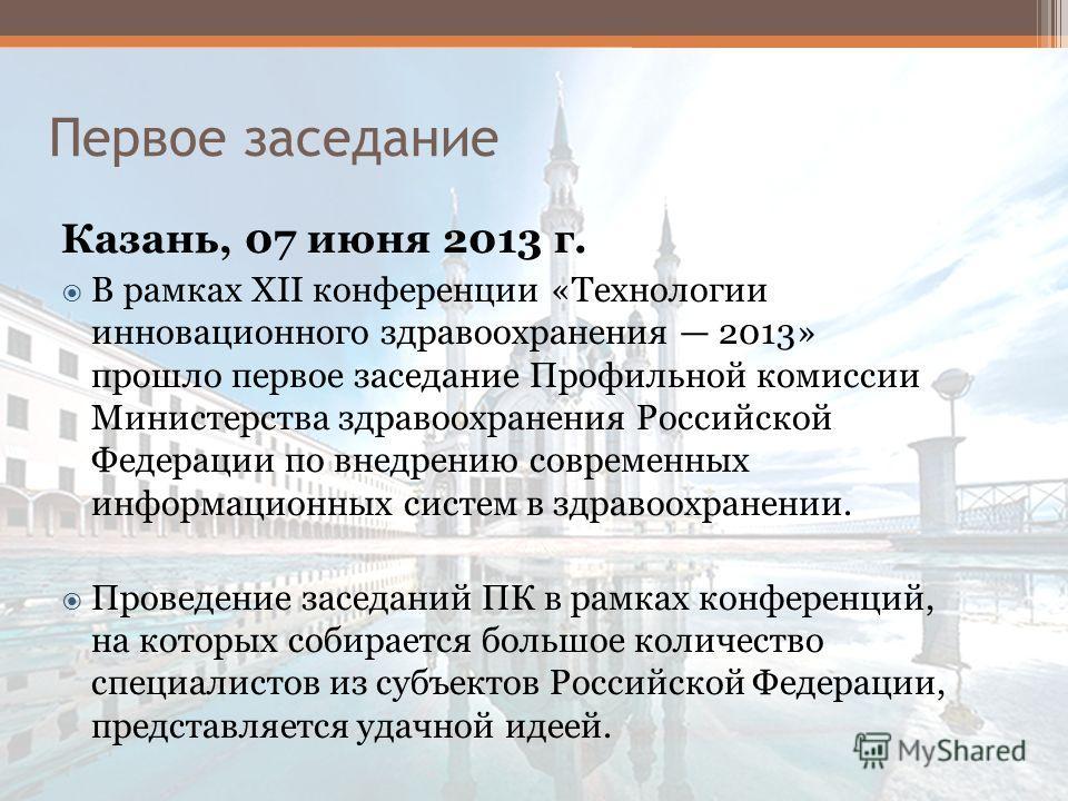 Первое заседание Казань, 07 июня 2013 г. В рамках XII конференции «Технологии инновационного здравоохранения 2013» прошло первое заседание Профильной комиссии Министерства здравоохранения Российской Федерации по внедрению современных информационных с