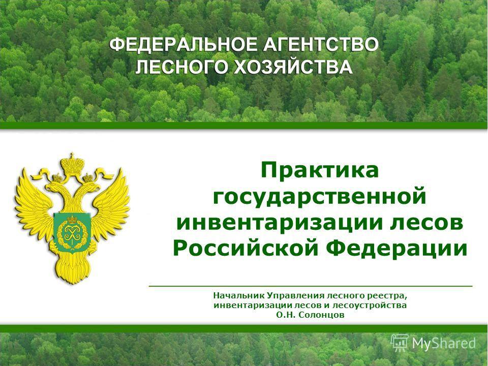 Практика государственной инвентаризации лесов Российской Федерации Начальник Управления лесного реестра, инвентаризации лесов и лесоустройства О.Н. Солонцов