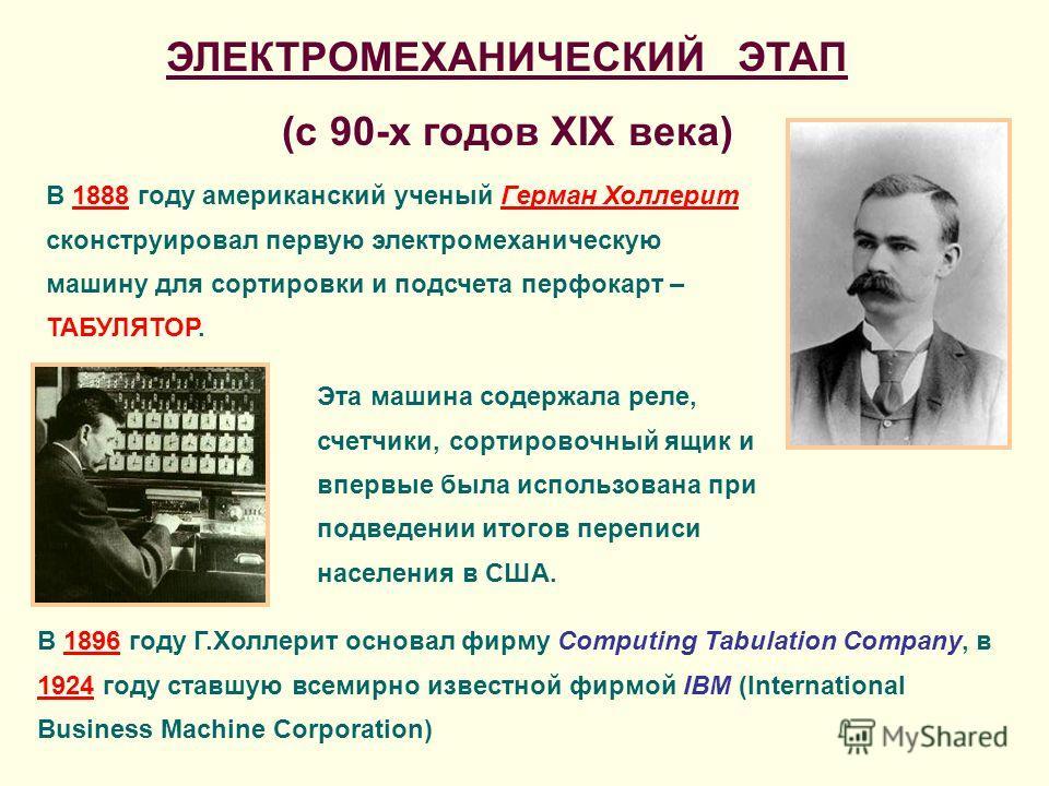 ЭЛЕКТРОМЕХАНИЧЕСКИЙ ЭТАП (с 90-х годов XIX века) В 1888 году американский ученый Герман Холлерит сконструировал первую электромеханическую машину для сортировки и подсчета перфокарт – ТАБУЛЯТОР. Эта машина содержала реле, счетчики, сортировочный ящик