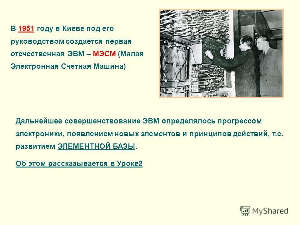 В 1951 году в Киеве под его руководством создается первая отечественная ЭВМ – МЭСМ (Малая Электронная Счетная Машина) Дальнейшее совершенствование ЭВМ определялось прогрессом электроники, появлением новых элементов и принципов действий, т.е. развитие