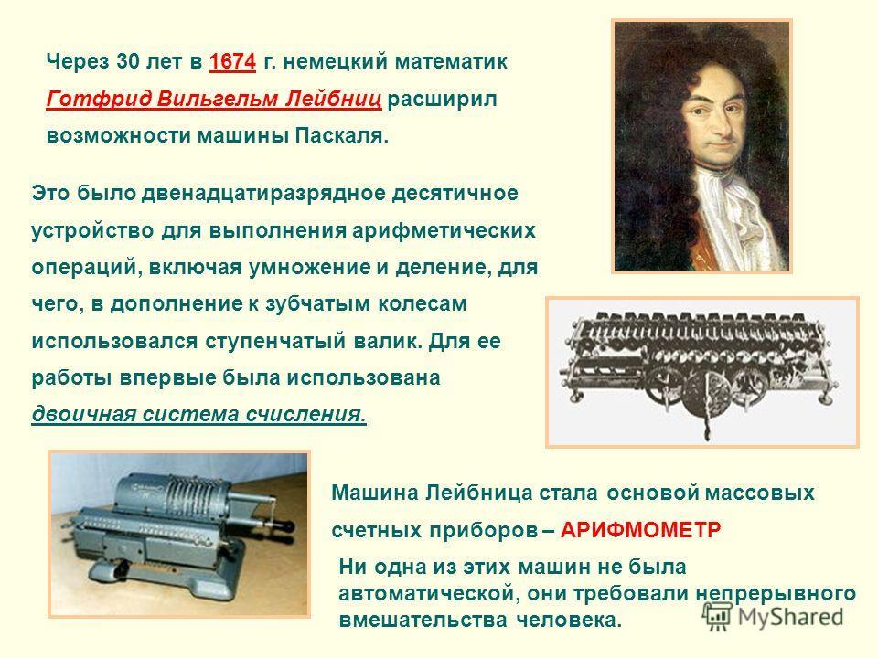Через 30 лет в 1674 г. немецкий математик Готфрид Вильгельм Лейбниц расширил возможности машины Паскаля. Это было двенадцатиразрядное десятичное устройство для выполнения арифметических операций, включая умножение и деление, для чего, в дополнение к