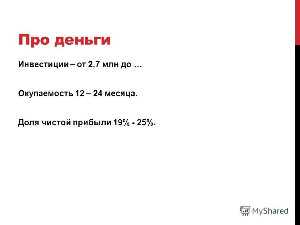 Про деньги Инвестиции – от 2,7 млн до … Окупаемость 12 – 24 месяца. Доля чистой прибыли 19% - 25%.