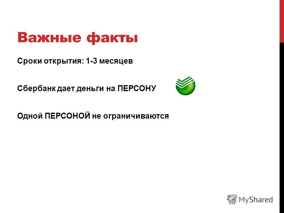 Важные факты Сроки открытия: 1-3 месяцев Сбербанк дает деньги на ПЕРСОНУ Одной ПЕРСОНОЙ не ограничиваются