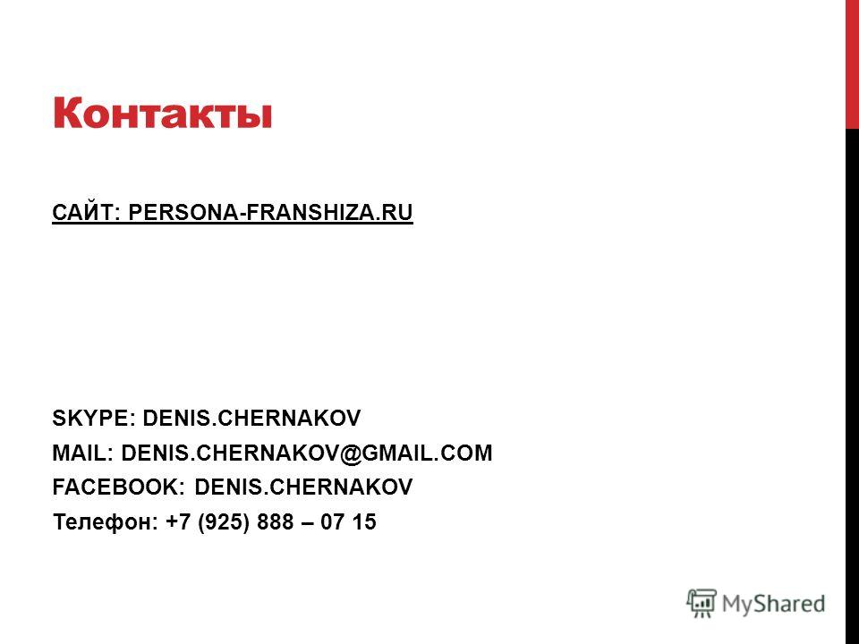 Контакты САЙТ: PERSONA-FRANSHIZA.RU SKYPE: DENIS.CHERNAKOV MAIL: DENIS.CHERNAKOV@GMAIL.COM FACEBOOK: DENIS.CHERNAKOV Телефон: +7 (925) 888 – 07 15
