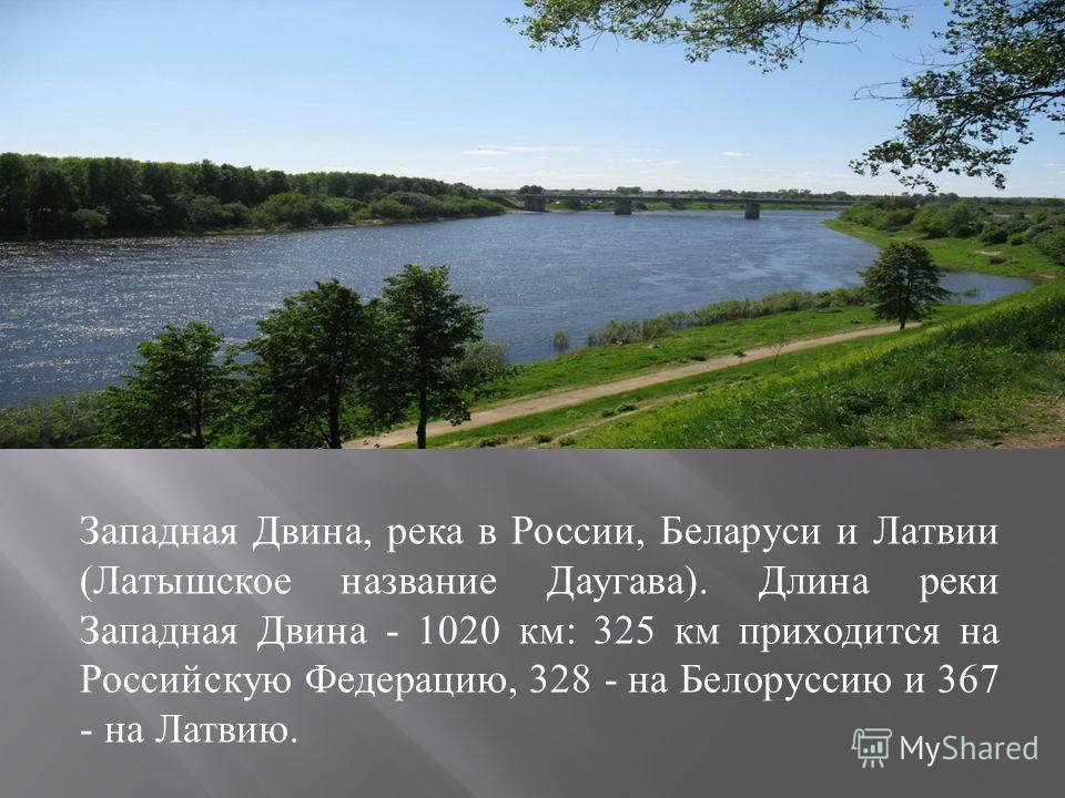 Западная Двина, река в России, Беларуси и Латвии ( Латышское название Даугава ). Длина реки Западная Двина - 1020 км : 325 км приходится на Российскую Федерацию, 328 - на Белоруссию и 367 - на Латвию.