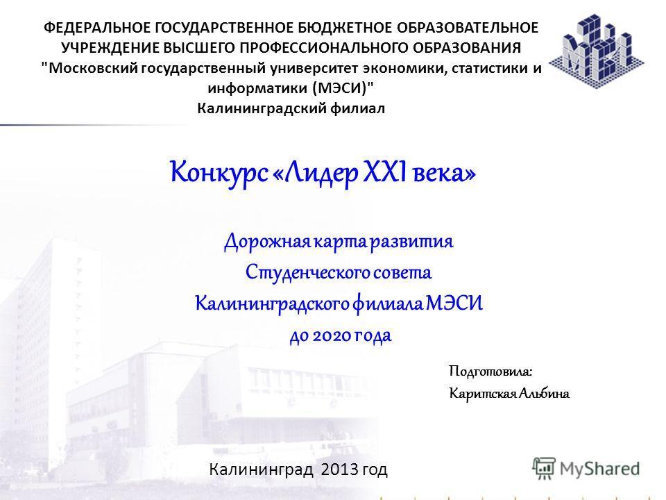 Дорожная карта развития Студенческого совета Калининградского филиала МЭСИ до 2020 года Калининград 2013 год ФЕДЕРАЛЬНОЕ ГОСУДАРСТВЕННОЕ БЮДЖЕТНОЕ ОБРАЗОВАТЕЛЬНОЕ УЧРЕЖДЕНИЕ ВЫСШЕГО ПРОФЕССИОНАЛЬНОГО ОБРАЗОВАНИЯ