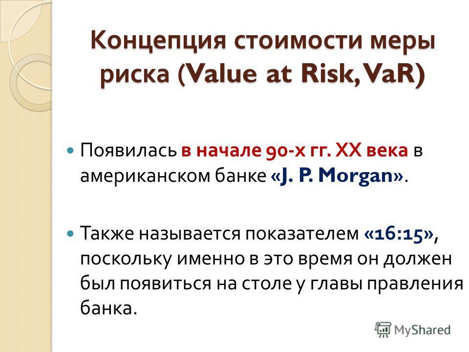 Концепция стоимости меры риска (Value at Risk, VaR) Появилась в начале 90- х гг. ХХ века в американском банке «J. P. Morgan». Также называется показателем «16:15», поскольку именно в это время он должен был появиться на столе у главы правления банка.