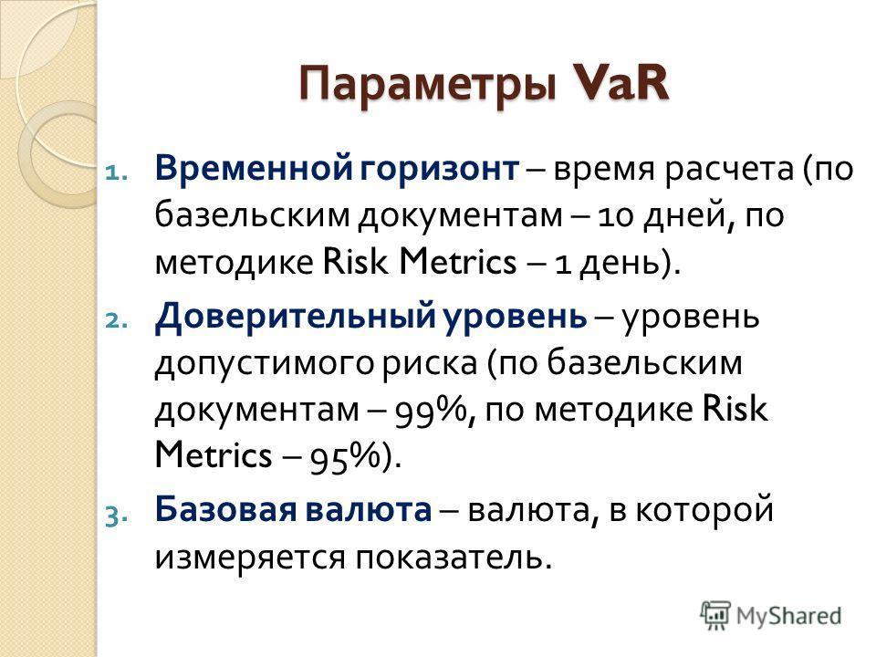 Параметры VaR 1. Временной горизонт – время расчета ( по базельским документам – 10 дней, по методике Risk Metrics – 1 день ). 2. Доверительный уровень – уровень допустимого риска ( по базельским документам – 99%, по методике Risk Metrics – 95%). 3.