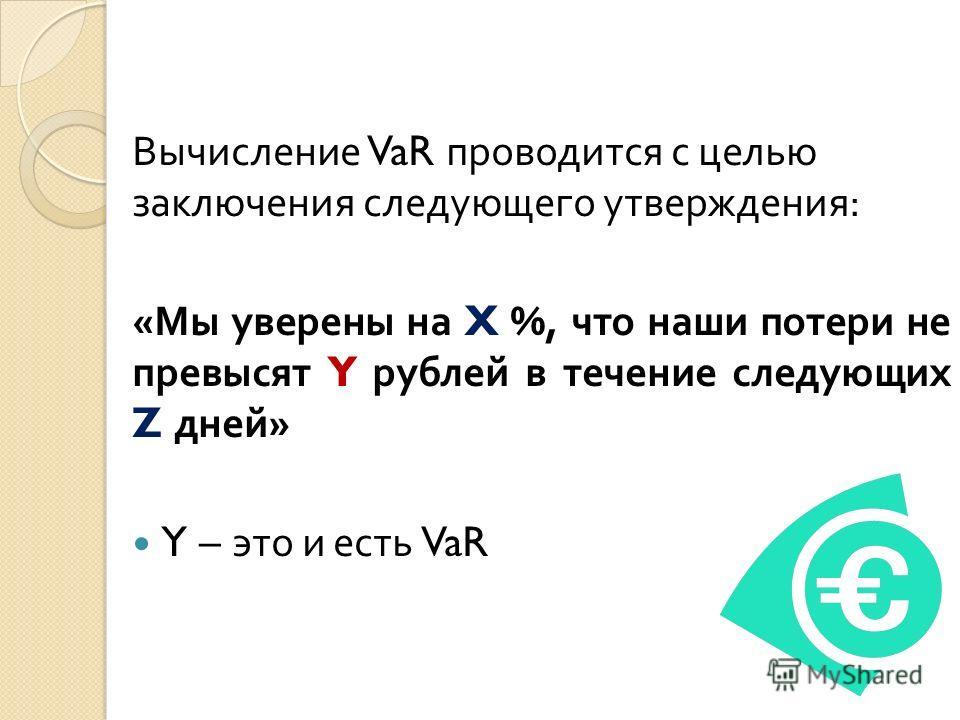 Вычисление VaR проводится с целью заключения следующего утверждения : « Мы уверены на X %, что наши потери не превысят Y рублей в течение следующих Z дней » Y – это и есть VaR