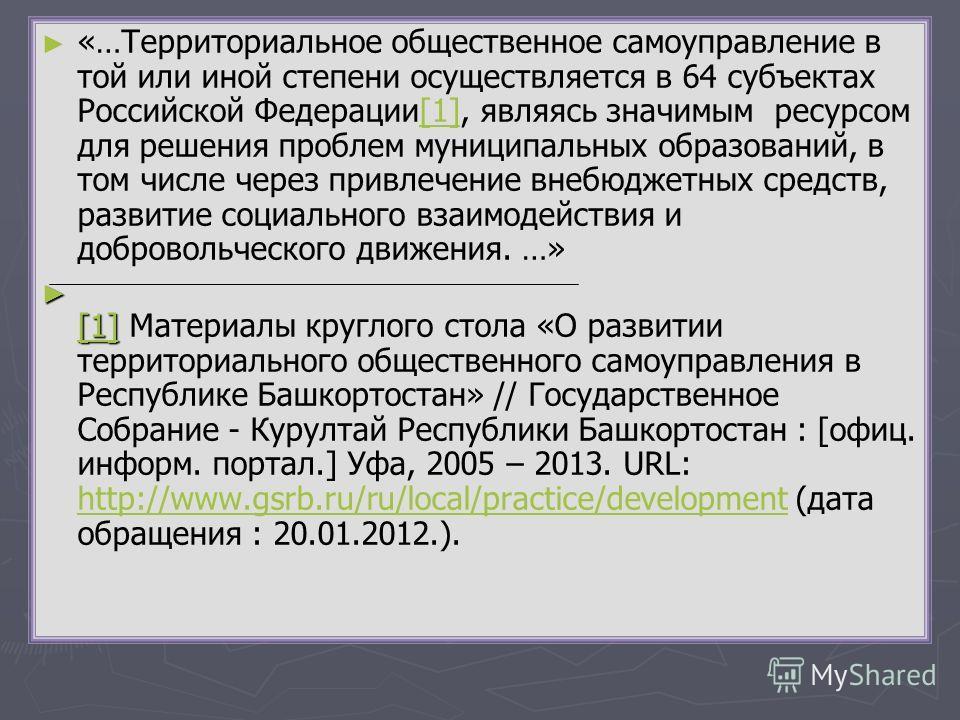 «…Территориальное общественное самоуправление в той или иной степени осуществляется в 64 субъектах Российской Федерации[1], являясь значимым ресурсом для решения проблем муниципальных образований, в том числе через привлечение внебюджетных средств, р