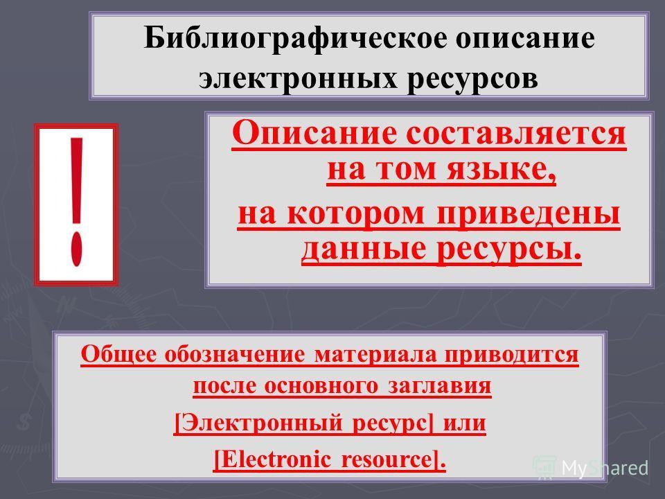 Описание составляется на том языке, на котором приведены данные ресурсы. Общее обозначение материала приводится после основного заглавия [Электронный ресурс] или [Electronic resource].