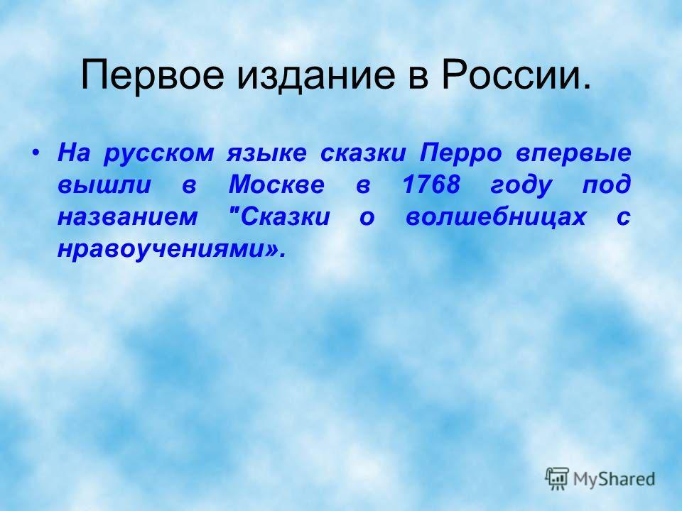 Первое издание в России. На русском языке сказки Перро впервые вышли в Москве в 1768 году под названием Сказки о волшебницах с нравоучениями».