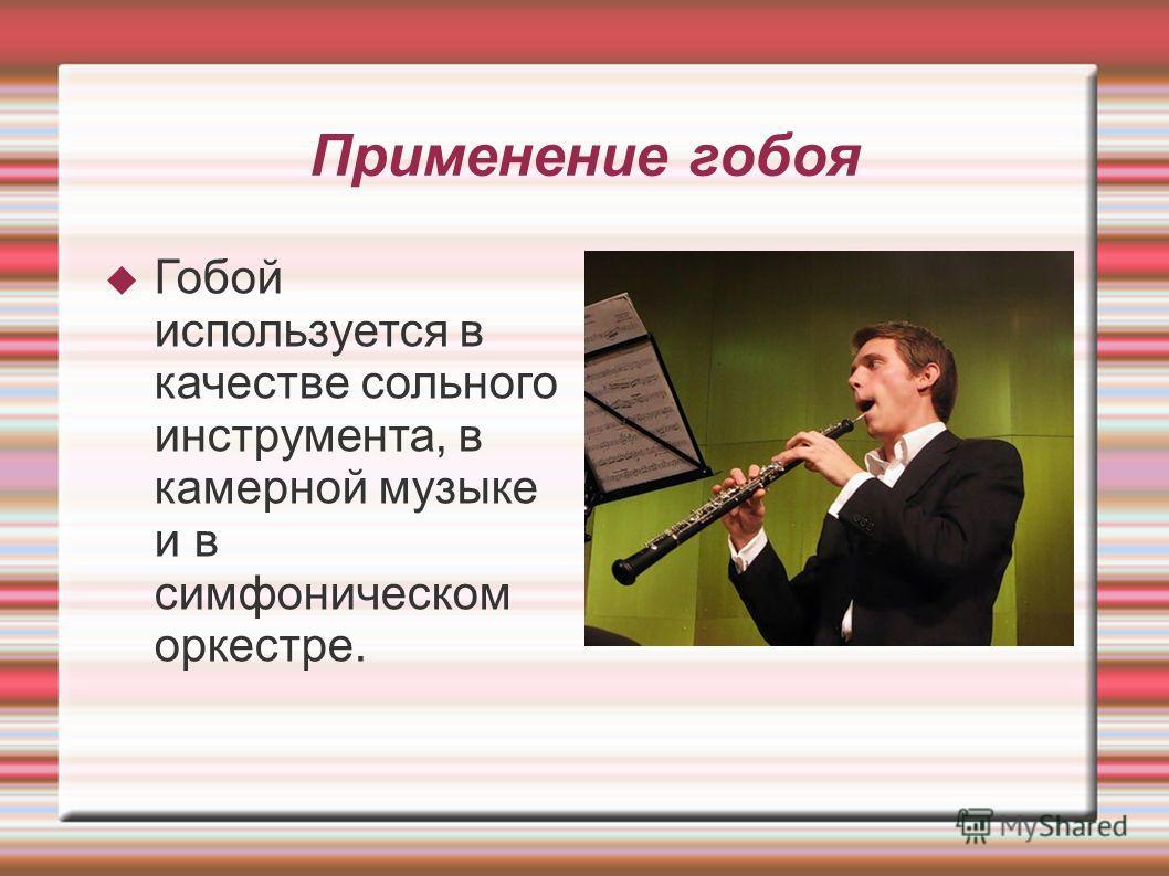 Применение гобоя Гобой используется в качестве сольного инструмента, в камерной музыке и в симфоническом оркестре.