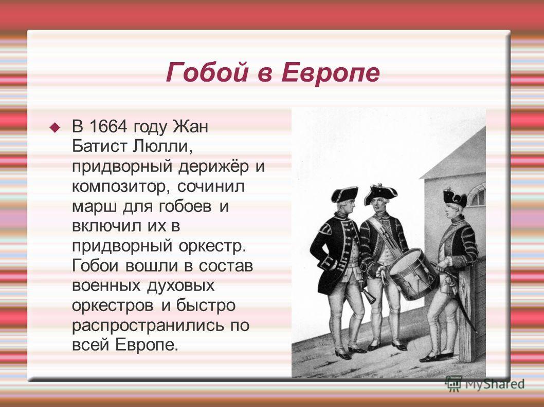 Гобой в Европе В 1664 году Жан Батист Люлли, придворный дерижёр и композитор, сочинил марш для гобоев и включил их в придворный оркестр. Гобои вошли в состав военных духовых оркестров и быстро распространились по всей Европе.