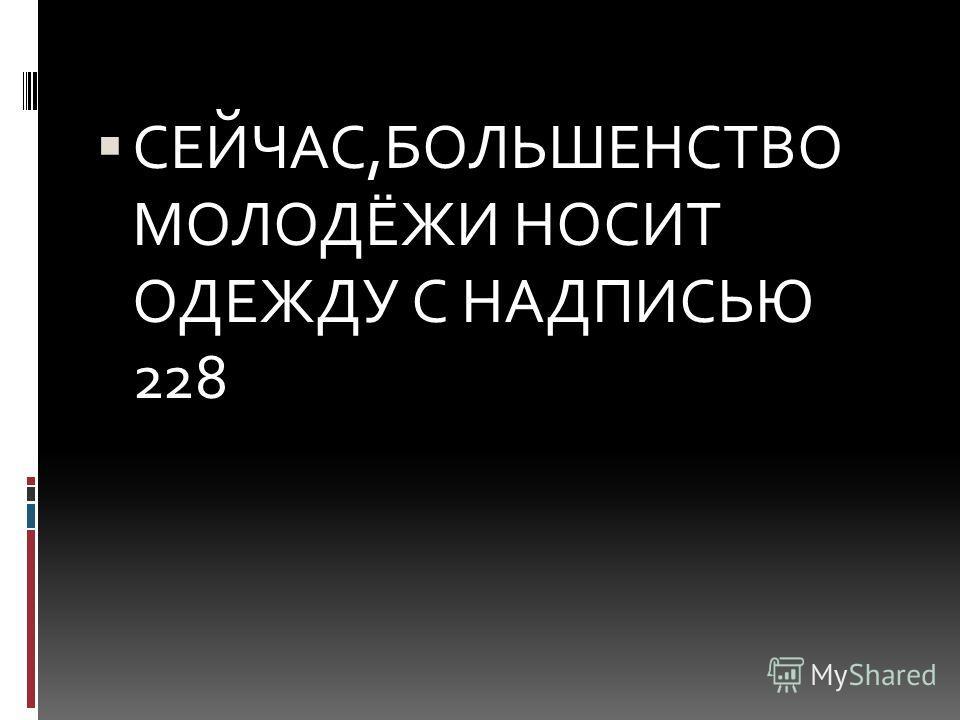 СЕЙЧАС,БОЛЬШЕНСТВО МОЛОДЁЖИ НОСИТ ОДЕЖДУ С НАДПИСЬЮ 228